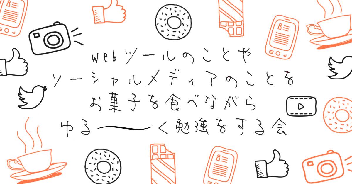 10/16(日)webツールのことや ソーシャルメディアのことを お菓子を食べながら ゆる〜〜〜く勉強をする会